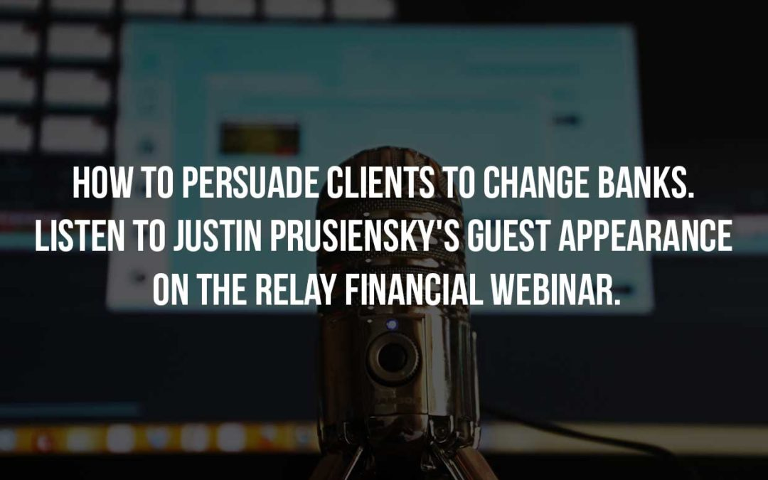 How to Persuade Clients to Change Banks. Listen to Justin Prusiensky's Guest Appearance on the Relay Financial Webinar