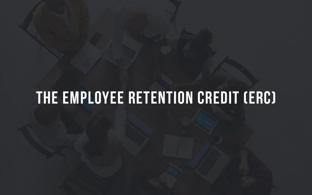 The Employee Retention Credit (ERC)