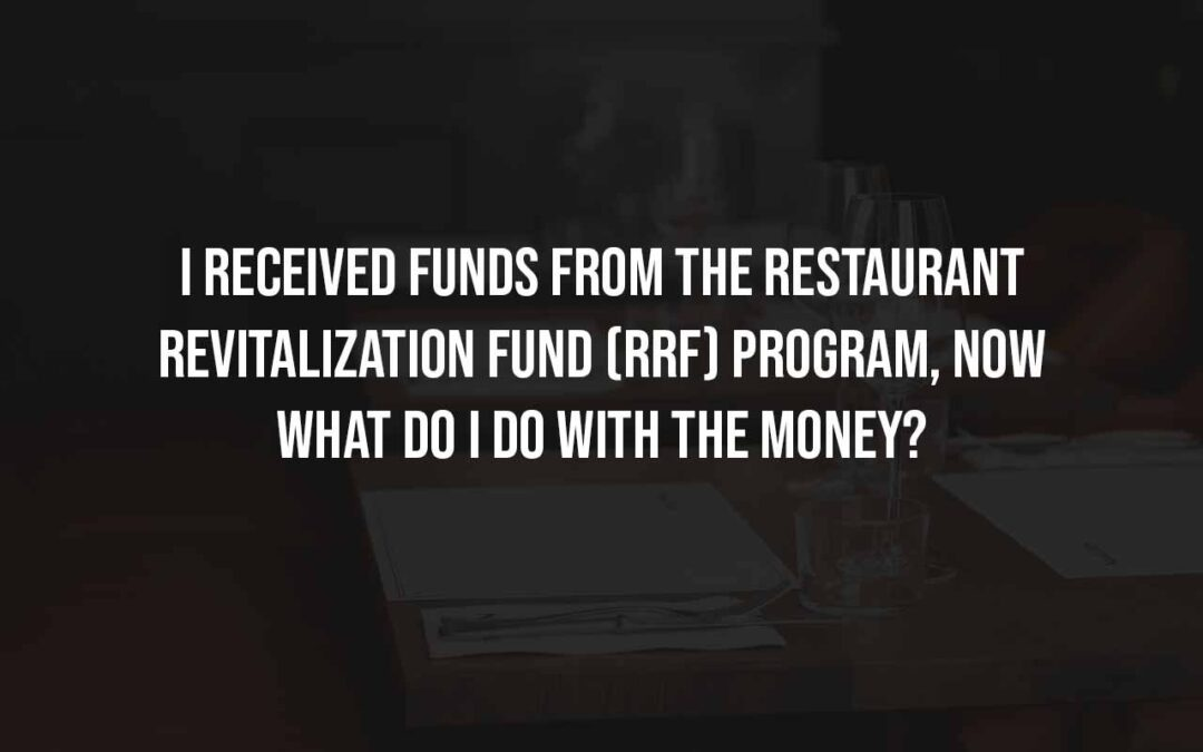 I received funds from the Restaurant Revitalization Fund (RRF) program, now what do I do with the money?